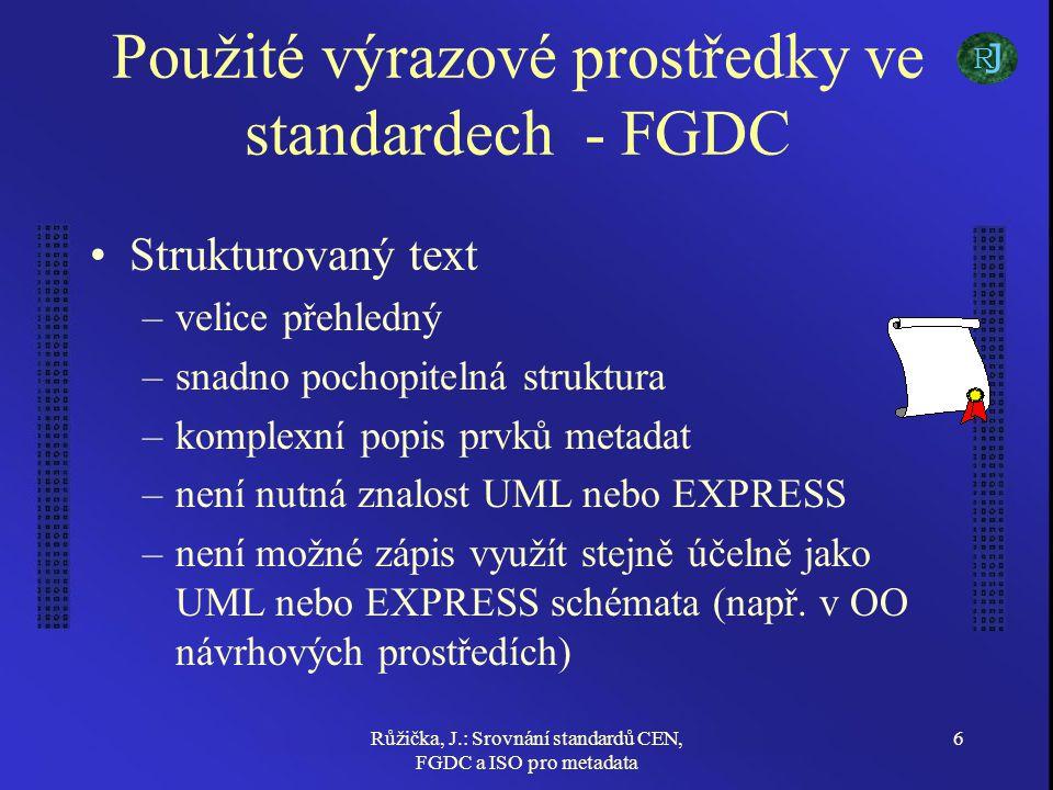 Růžička, J.: Srovnání standardů CEN, FGDC a ISO pro metadata 6 Použité výrazové prostředky ve standardech - FGDC Strukturovaný text –velice přehledný –snadno pochopitelná struktura –komplexní popis prvků metadat –není nutná znalost UML nebo EXPRESS –není možné zápis využít stejně účelně jako UML nebo EXPRESS schémata (např.