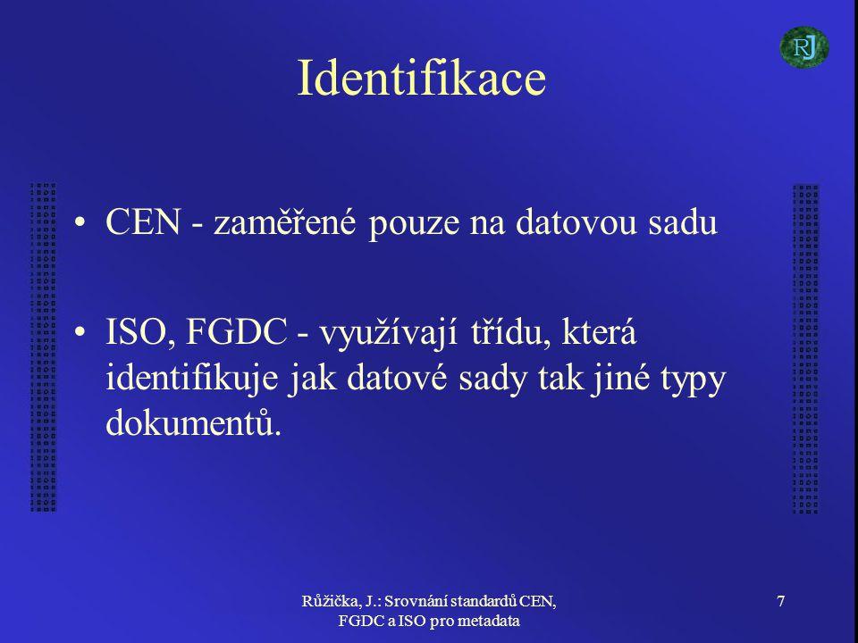 Růžička, J.: Srovnání standardů CEN, FGDC a ISO pro metadata 8 Popis Popis (abstrakt) datové sady, jazyk, znaková sada, důvod vytvoření a ukázka Prostorové schéma –CEN - jednoduché přiřazení typu (plochy s překryvem, bez překryvu, linie, TIN, rastr,...) –FGDC - daleko více možností (počty objektů, barevná hloubka, rozlišení) –ISO - jako FGDC a navíc parametry snímání, spektrální charakteristiky a jiné informace o snímku J R