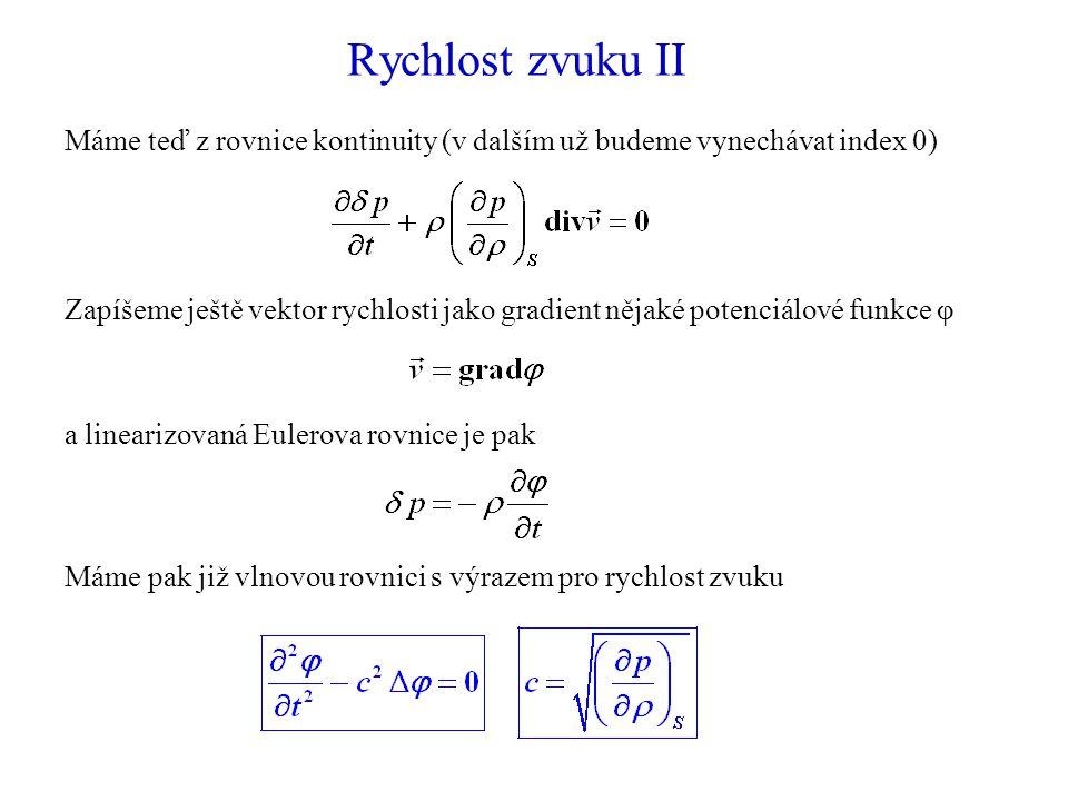 Rychlost zvuku II Máme teď z rovnice kontinuity (v dalším už budeme vynechávat index 0) Zapíšeme ještě vektor rychlosti jako gradient nějaké potenciálové funkce φ Máme pak již vlnovou rovnici s výrazem pro rychlost zvuku a linearizovaná Eulerova rovnice je pak