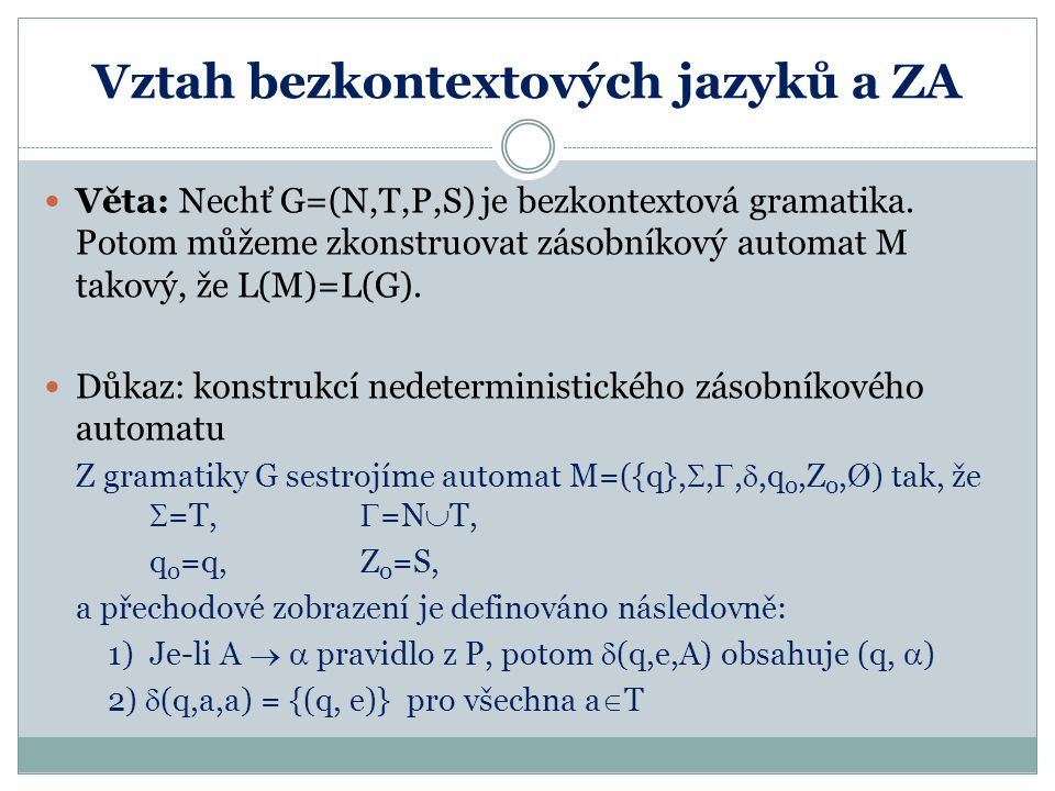 Vztah bezkontextových jazyků a ZA Příklad: Nechť G=({E,T,F},{+,*,(,),a},P,E), kde P = { E  E+T | T T  T*F | F F  (E) | a } Odpovídající zásobníkový automat M takový, že L(M)=L(G): M=({q},{+,*,(,),a}, {+,*,(,),a,E,T,F}, ,q,E,Ø), přičemž  (q,e,E) = {(q, E+T), (q,T)}  (q,e,T) = {(q, T*F), (q,F)}  (q,e,F) = {(q, (E)), (q,a)}  (q,x,x) = {(q, e)} pro všechna x  {+,*,(,),a}