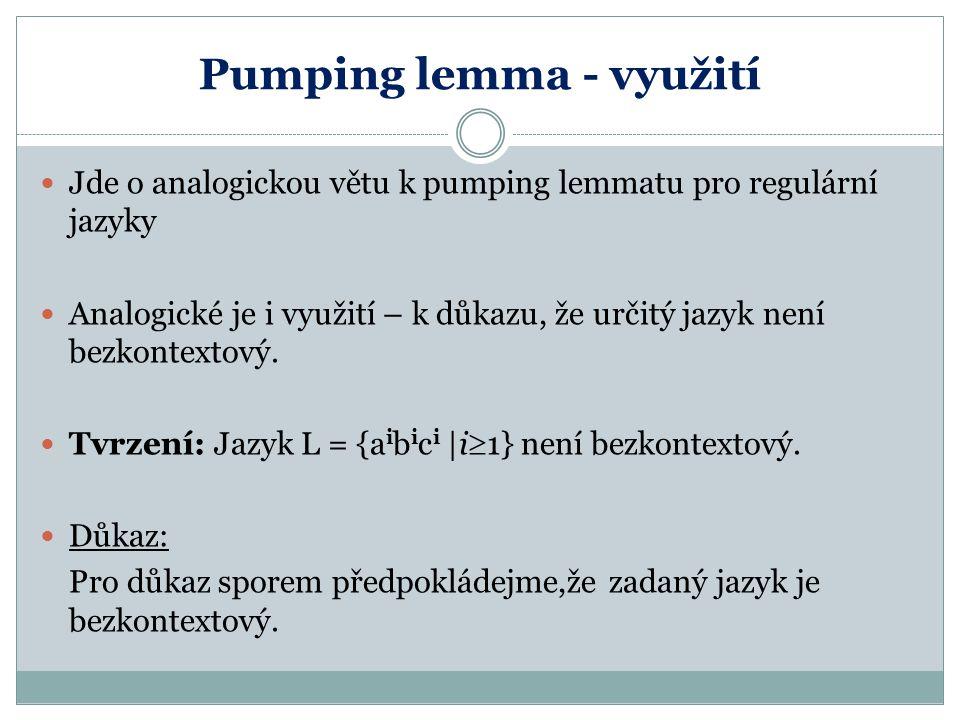 Pumping lemma - využití Jde o analogickou větu k pumping lemmatu pro regulární jazyky Analogické je i využití – k důkazu, že určitý jazyk není bezkont