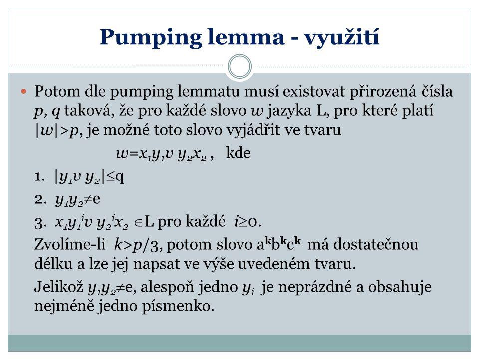 Pumping lemma - využití Potom dle pumping lemmatu musí existovat přirozená čísla p, q taková, že pro každé slovo w jazyka L, pro které platí |w|>p, je