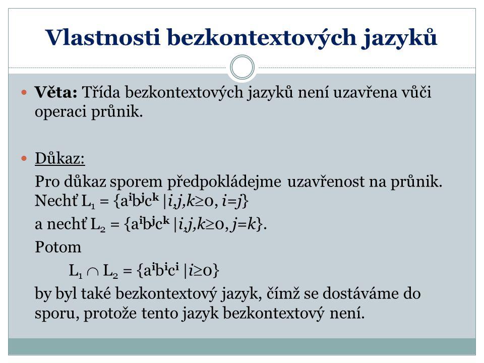 Vlastnosti bezkontextových jazyků Věta: Třída bezkontextových jazyků není uzavřena vůči operaci průnik. Důkaz: Pro důkaz sporem předpokládejme uzavřen
