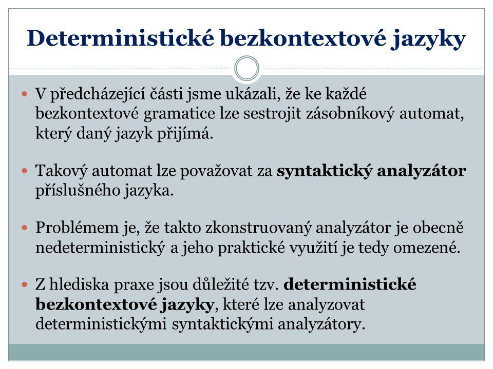 Deterministické bezkontextové jazyky V předcházející části jsme ukázali, že ke každé bezkontextové gramatice lze sestrojit zásobníkový automat, který daný jazyk přijímá.
