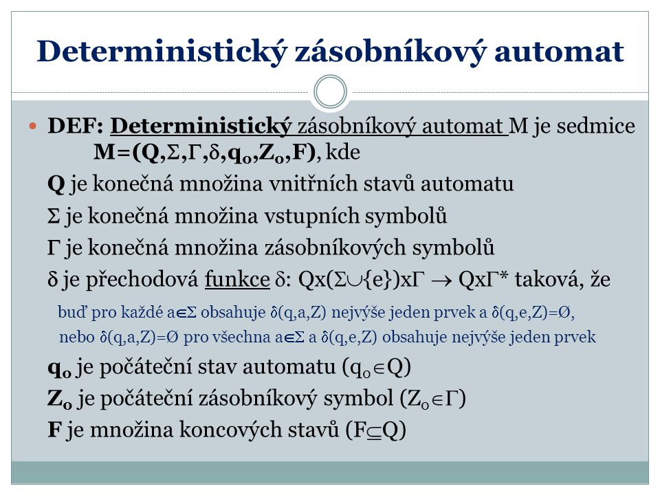 Deterministický zásobníkový automat DEF: Deterministický zásobníkový automat M je sedmice M=(Q, , , ,q 0,Z 0,F), kde Q je konečná množina vnitřních stavů automatu  je konečná množina vstupních symbolů  je konečná množina zásobníkových symbolů  je přechodová funkce  : Qx(  {e})x   Qx  * taková, že buď pro každé a  obsahuje  (q,a,Z) nejvýše jeden prvek a  (q,e,Z)=Ø, nebo  (q,a,Z)=Ø pro všechna a  a  (q,e,Z) obsahuje nejvýše jeden prvek q 0 je počáteční stav automatu (q 0  Q) Z 0 je počáteční zásobníkový symbol (Z 0  ) F je množina koncových stavů (F  Q)