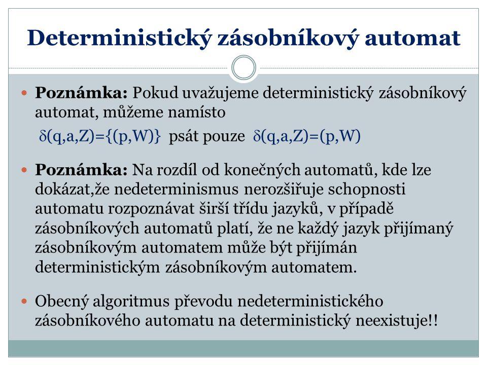 Deterministický zásobníkový automat Poznámka: Pokud uvažujeme deterministický zásobníkový automat, můžeme namísto  (q,a,Z)={(p,W)} psát pouze  (q,a,Z)=(p,W) Poznámka: Na rozdíl od konečných automatů, kde lze dokázat,že nedeterminismus nerozšiřuje schopnosti automatu rozpoznávat širší třídu jazyků, v případě zásobníkových automatů platí, že ne každý jazyk přijímaný zásobníkovým automatem může být přijímán deterministickým zásobníkovým automatem.