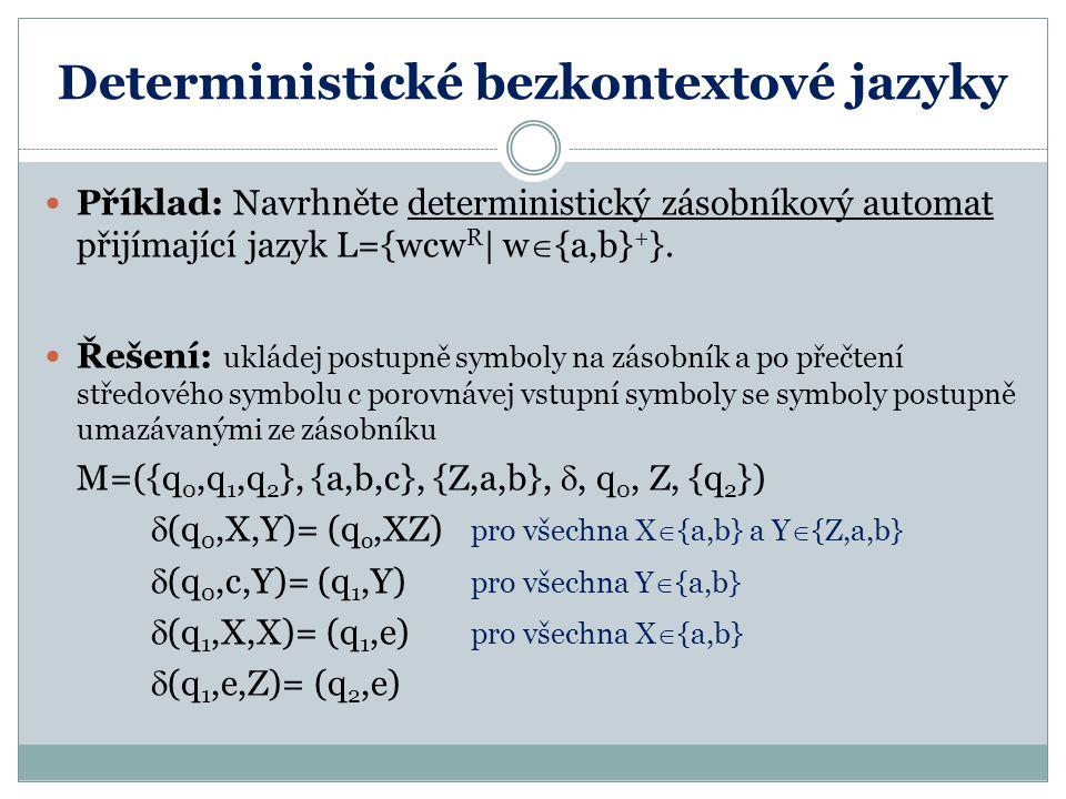 Deterministické bezkontextové jazyky Příklad: Navrhněte deterministický zásobníkový automat přijímající jazyk L={wcw R | w  {a,b} + }.