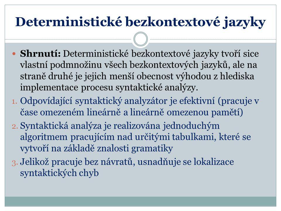Deterministické bezkontextové jazyky Shrnutí: Deterministické bezkontextové jazyky tvoří sice vlastní podmnožinu všech bezkontextových jazyků, ale na straně druhé je jejich menší obecnost výhodou z hlediska implementace procesu syntaktické analýzy.