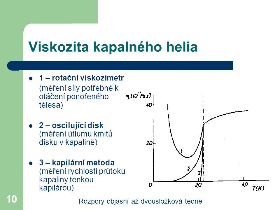 10 Viskozita kapalného helia 1 – rotační viskozimetr (měření síly potřebné k otáčení ponořeného tělesa) 2 – oscilující disk (měření útlumu kmitů disku v kapalině) 3 – kapilární metoda (měření rychlosti průtoku kapaliny tenkou kapilárou) Rozpory objasní až dvousložková teorie