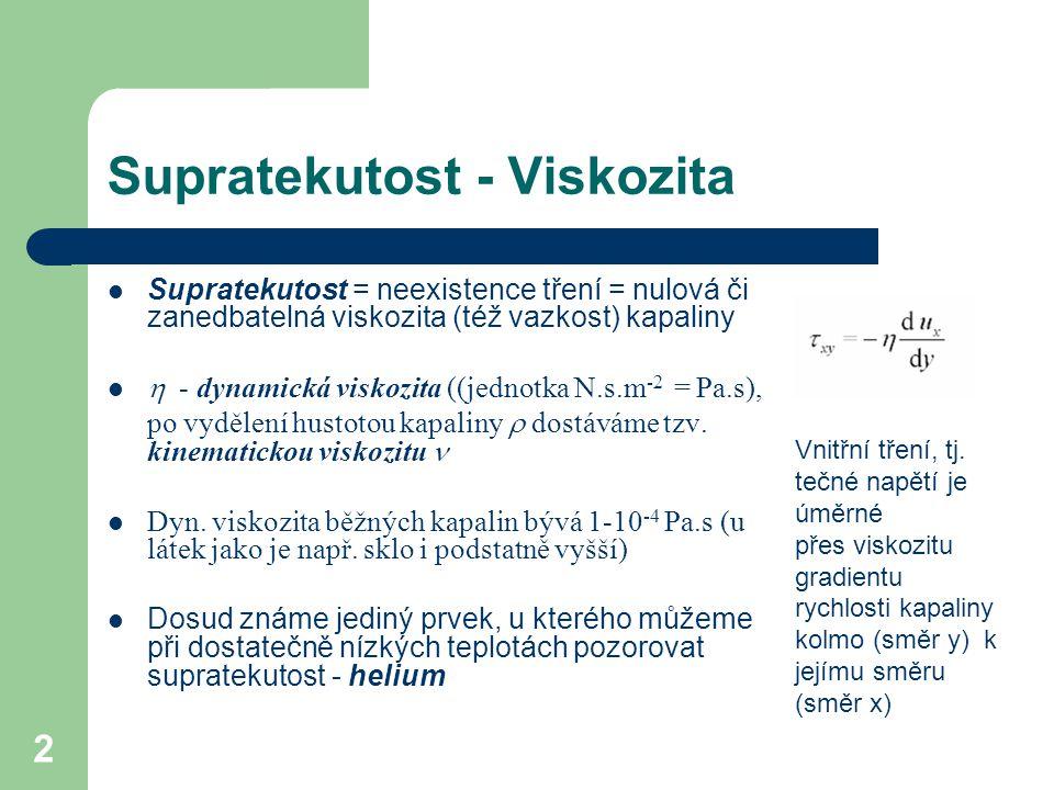 2 Supratekutost - Viskozita Supratekutost = neexistence tření = nulová či zanedbatelná viskozita (též vazkost) kapaliny  - dynamická viskozita ((jednotka N.s.m -2 = Pa.s), po vydělení hustotou kapaliny  dostáváme tzv.