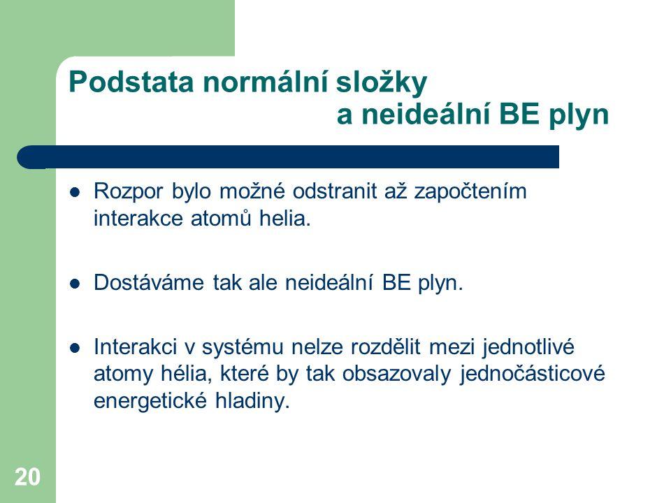 20 Podstata normální složky a neideální BE plyn Rozpor bylo možné odstranit až započtením interakce atomů helia. Dostáváme tak ale neideální BE plyn.