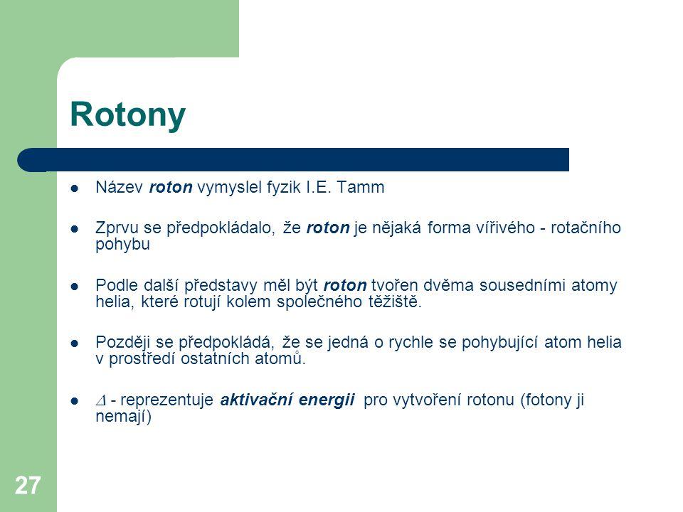 27 Rotony Název roton vymyslel fyzik I.E. Tamm Zprvu se předpokládalo, že roton je nějaká forma vířivého - rotačního pohybu Podle další představy měl