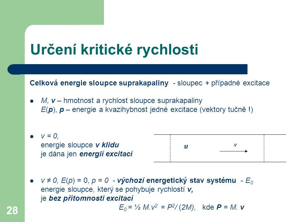 28 Určení kritické rychlosti Celková energie sloupce suprakapaliny - sloupec + případné excitace M, v – hmotnost a rychlost sloupce suprakapaliny E(p), p – energie a kvazihybnost jedné excitace (vektory tučně !) v = 0, energie sloupce v klidu je dána jen energií excitací v ≠ 0, E(p) = 0, p = 0 - výchozí energetický stav systému - E 0 energie sloupce, který se pohybuje rychlostí v, je bez přítomnosti excitací E 0 = ½ M.v 2 = P 2 / (2M), kde P = M.