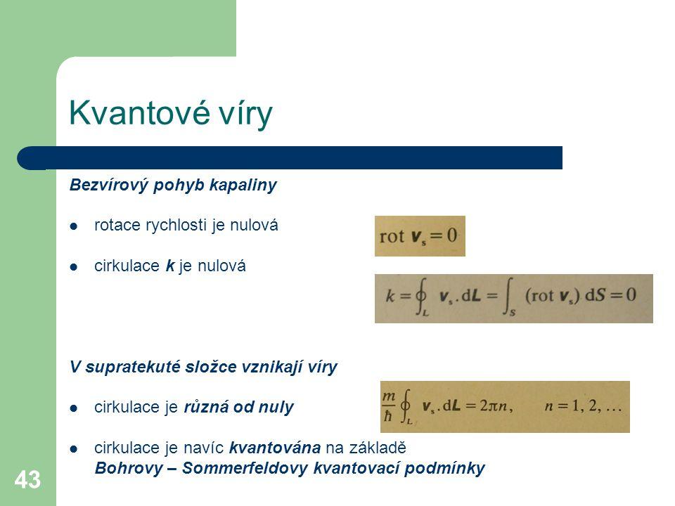 43 Kvantové víry Bezvírový pohyb kapaliny rotace rychlosti je nulová cirkulace k je nulová V supratekuté složce vznikají víry cirkulace je různá od nuly cirkulace je navíc kvantována na základě Bohrovy – Sommerfeldovy kvantovací podmínky