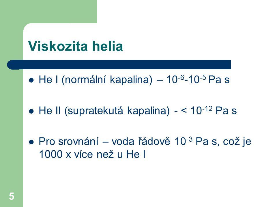 5 Viskozita helia He I (normální kapalina) – 10 -6 -10 -5 Pa s He II (supratekutá kapalina) - < 10 -12 Pa s Pro srovnání – voda řádově 10 -3 Pa s, což je 1000 x více než u He I