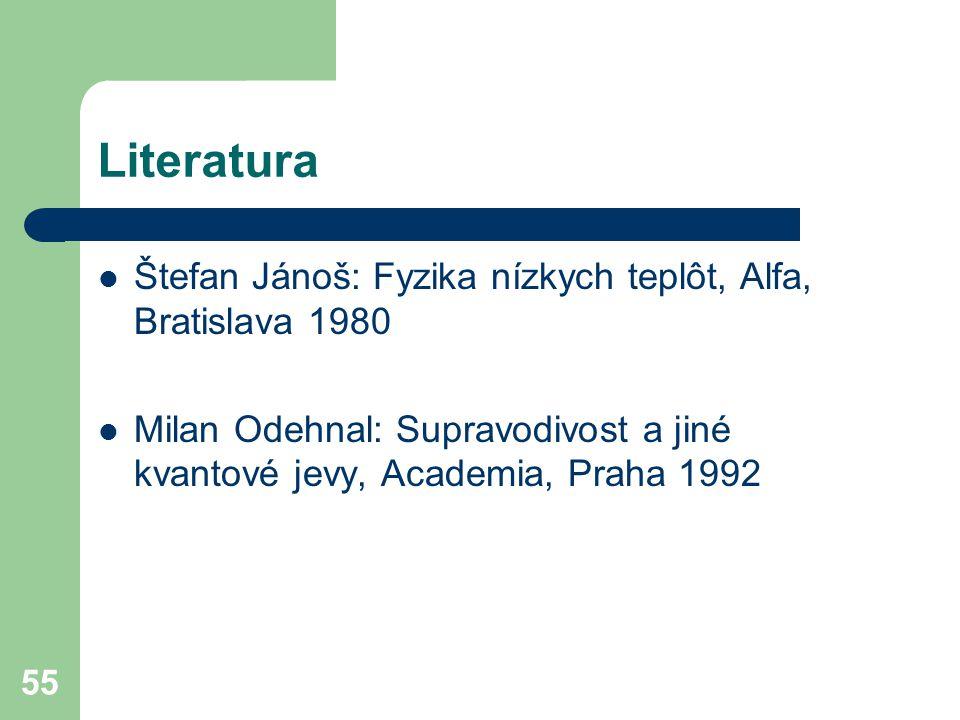 55 Literatura Štefan Jánoš: Fyzika nízkych teplôt, Alfa, Bratislava 1980 Milan Odehnal: Supravodivost a jiné kvantové jevy, Academia, Praha 1992