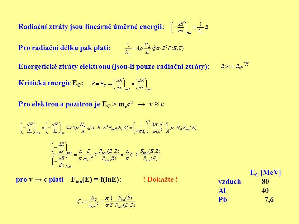 Pro radiační délku pak platí: Kritická energie E C : Radiační ztráty jsou lineárně úměrné energii: Energetické ztráty elektronu (jsou-li pouze radiační ztráty): Pro elektron a pozitron je E C > m e c 2 → v ≈ c E C [MeV] vzduch 80 Al 40 Pb 7,6 pro v → c platí F ion (E) = f(lnE):.