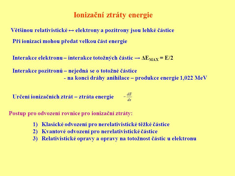 Ionizační ztráty energie Interakce elektronu – interakce totožných částic → ΔE MAX = E/2 Interakce pozitronů – nejedná se o totožné částice - na konci dráhy anihilace – produkce energie 1,022 MeV Většinou relativistické ↔ elektrony a pozitrony jsou lehké částice Při ionizaci mohou předat velkou část energie Postup pro odvození rovnice pro ionizační ztráty: 1)Klasické odvození pro nerelativistické těžké částice 2)Kvantové odvození pro nerelativistické částice 3)Relativistické opravy a opravy na totožnost částic u elektronu Určení ionizačních ztrát – ztráta energie