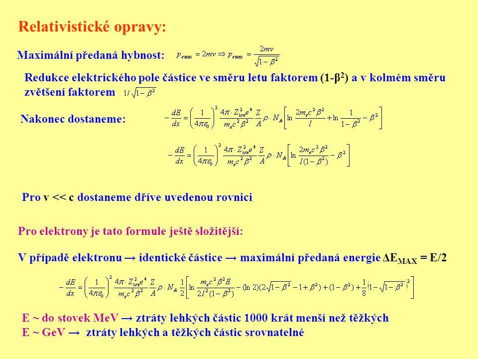 Relativistické opravy: V případě elektronu → identické částice → maximální předaná energie ΔE MAX = E/2 Pro v << c dostaneme dříve uvedenou rovnici Maximální předaná hybnost: Redukce elektrického pole částice ve směru letu faktorem (1-β 2 ) a v kolmém směru zvětšení faktorem Nakonec dostaneme: Pro elektrony je tato formule ještě složitější: E ~ do stovek MeV → ztráty lehkých částic 1000 krát menší než těžkých E ~ GeV → ztráty lehkých a těžkých částic srovnatelné