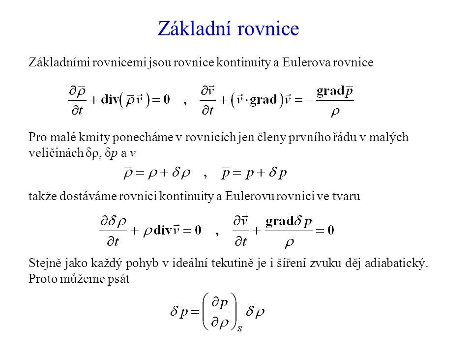 Základní rovnice Základními rovnicemi jsou rovnice kontinuity a Eulerova rovnice Pro malé kmity ponecháme v rovnicích jen členy prvního řádu v malých veličinách δρ, δp a v Stejně jako každý pohyb v ideální tekutině je i šíření zvuku děj adiabatický.