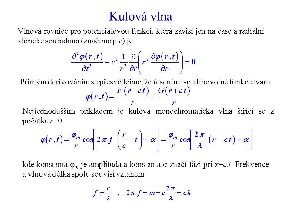 Kulová vlna Vlnová rovnice pro potenciálovou funkci, která závisí jen na čase a radiální sférické souřadnici (značíme ji r) je Nejjednodušším příkladem je kulová monochromatická vlna šířící se z počátku r=0 kde konstanta φ m je amplituda a konstanta α značí fázi při x=c.t.