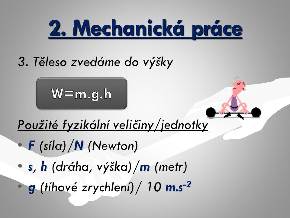 2. Mechanická práce 3. Těleso zvedáme do výšky Použité fyzikální veličiny/jednotky FNF (síla)/N (Newton) shms, h (dráha, výška)/m (metr) g m.s -2g (tí