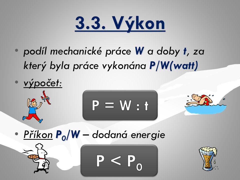 3.3. Výkon Wt P/W(watt)podíl mechanické práce W a doby t, za který byla práce vykonána P/W(watt) výpočet: P 0 /WPříkon P 0 /W – dodaná energie