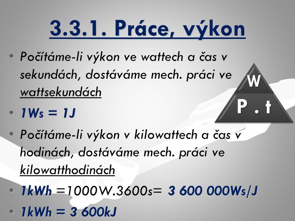3.3.1. Práce, výkon Počítáme-li výkon ve wattech a čas v sekundách, dostáváme mech. práci ve wattsekundách 1Ws = 1J1Ws = 1J Počítáme-li výkon v kilowa