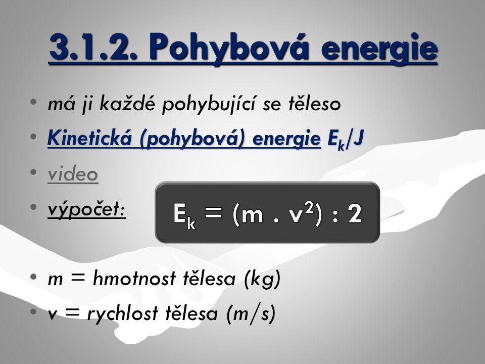 3.1.2. Pohybová energie má ji každé pohybující se těleso Kinetická (pohybová) energie E k /JKinetická (pohybová) energie E k /J videovideovideo výpoče