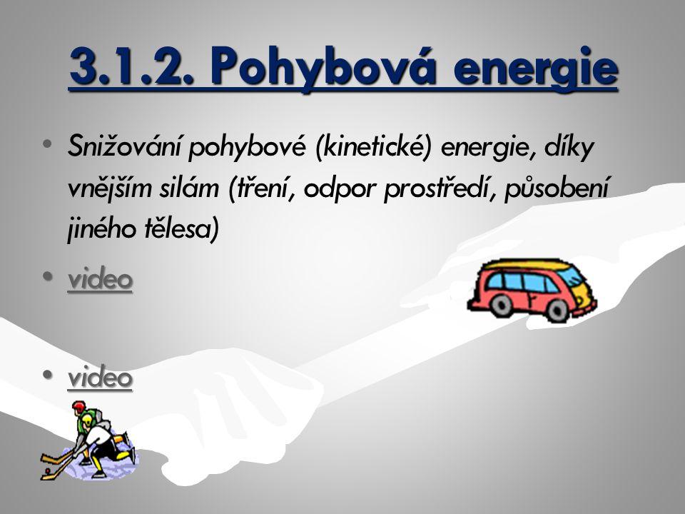 3.1.2. Pohybová energie Snižování pohybové (kinetické) energie, díky vnějším silám (tření, odpor prostředí, působení jiného tělesa) videovideovideo vi