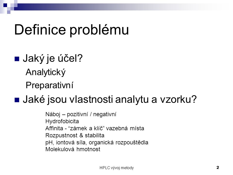 HPLC vývoj metody 2 Definice problému Jaký je účel? Analytický Preparativní Jaké jsou vlastnosti analytu a vzorku? Náboj – pozitivní / negativní Hydro