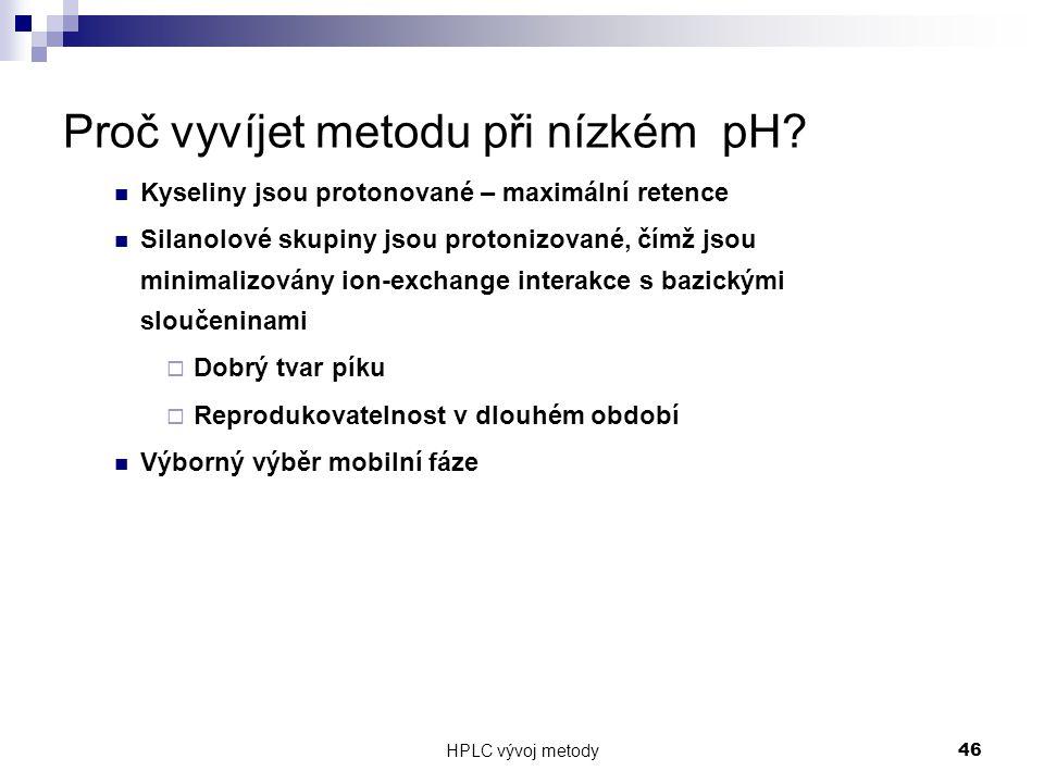 HPLC vývoj metody 46 Proč vyvíjet metodu při nízkém pH? Kyseliny jsou protonované – maximální retence Silanolové skupiny jsou protonizované, čímž jsou