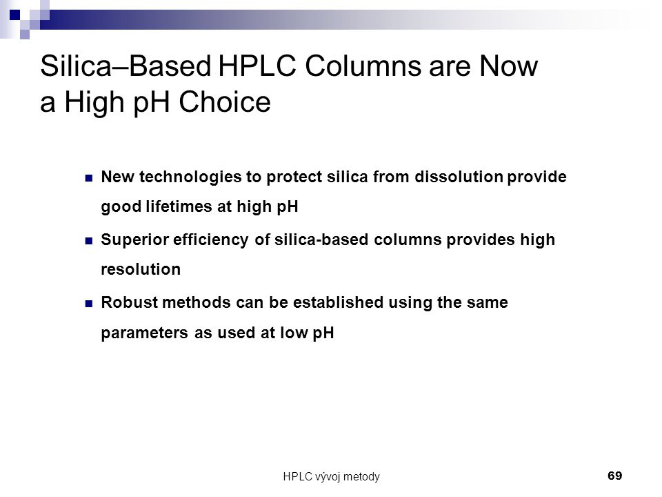 HPLC vývoj metody 69 Silica–Based HPLC Columns are Now a High pH Choice New technologies to protect silica from dissolution provide good lifetimes at