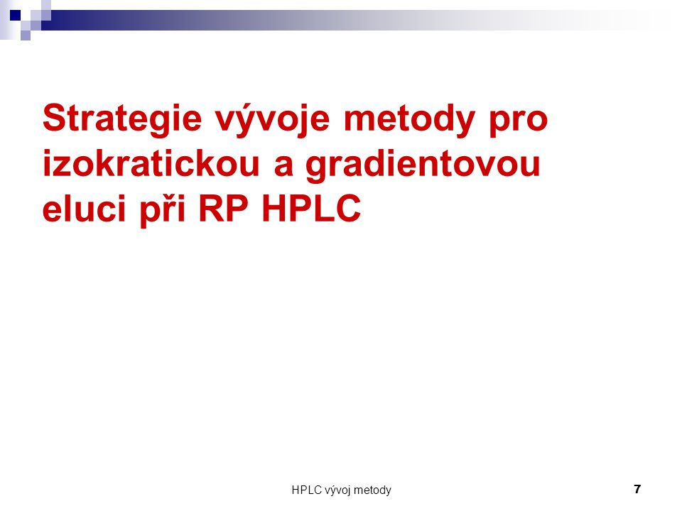 HPLC vývoj metody 78 Recommended Buffer Choices for High pH Pyrrolidine11.310.3 – 12.3 Triethylamine (TEA)10.7 9.7 – 11.7 1-methyl-piperidine10.3 9.3 – 11.3 glycine 9.8 8.8 – 10.8 TRIS 8.1 7.1 – 9.1 Borate 9.2 8.2 – 10.2 Ammonia 9.2 8.2 – 10.2 Diethylamine10.5 9.5 – 11.5 Buffer pKaEffective pH range