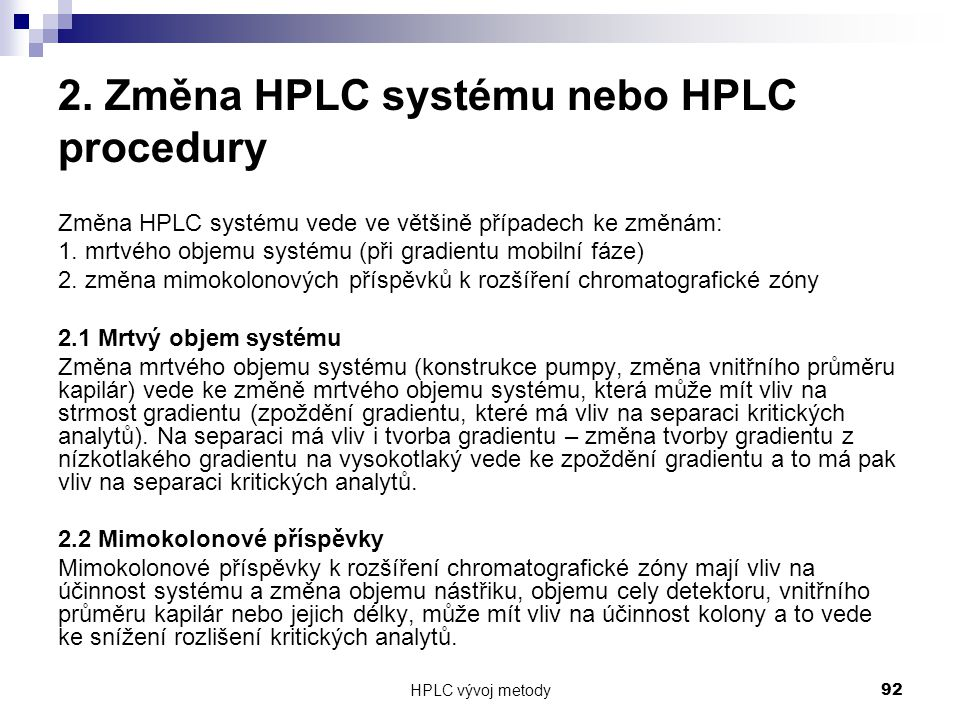 HPLC vývoj metody 92 2. Změna HPLC systému nebo HPLC procedury Změna HPLC systému vede ve většině případech ke změnám: 1. mrtvého objemu systému (při