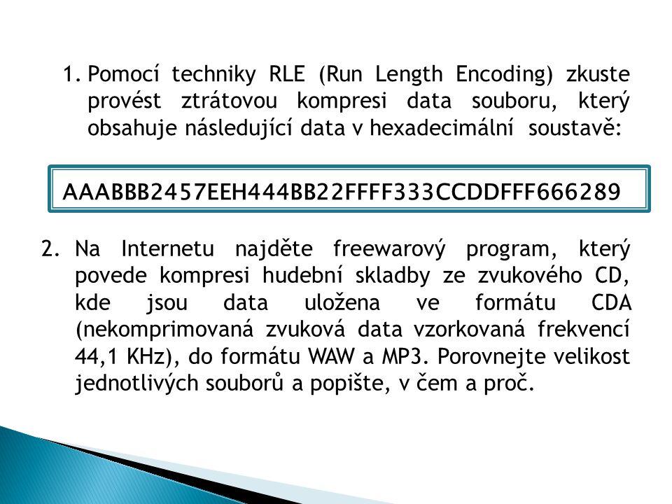 1.Pomocí techniky RLE (Run Length Encoding) zkuste provést ztrátovou kompresi data souboru, který obsahuje následující data v hexadecimální soustavě: AAABBB2457EEH444BB22FFFF333CCDDFFF666289 2.Na Internetu najděte freewarový program, který povede kompresi hudební skladby ze zvukového CD, kde jsou data uložena ve formátu CDA (nekomprimovaná zvuková data vzorkovaná frekvencí 44,1 KHz), do formátu WAW a MP3.