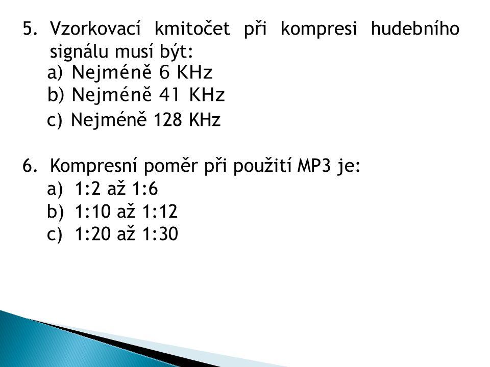 5.Vzorkovací kmitočet při kompresi hudebního signálu musí být: a) Nejméně 6 KHz b) Nejméně 41 KHz c) Nejméně 128 KHz 6.Kompresní poměr při použití MP3 je: a)1:2 až 1:6 b)1:10 až 1:12 c)1:20 až 1:30