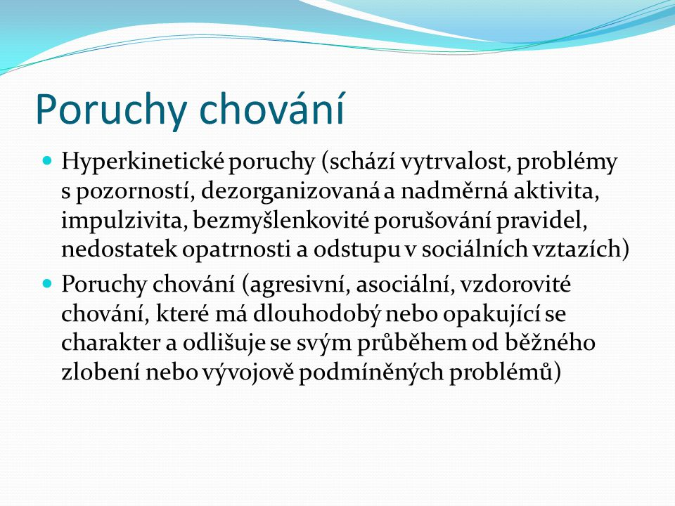 Poruchy chování Hyperkinetické poruchy (schází vytrvalost, problémy s pozorností, dezorganizovaná a nadměrná aktivita, impulzivita, bezmyšlenkovité po