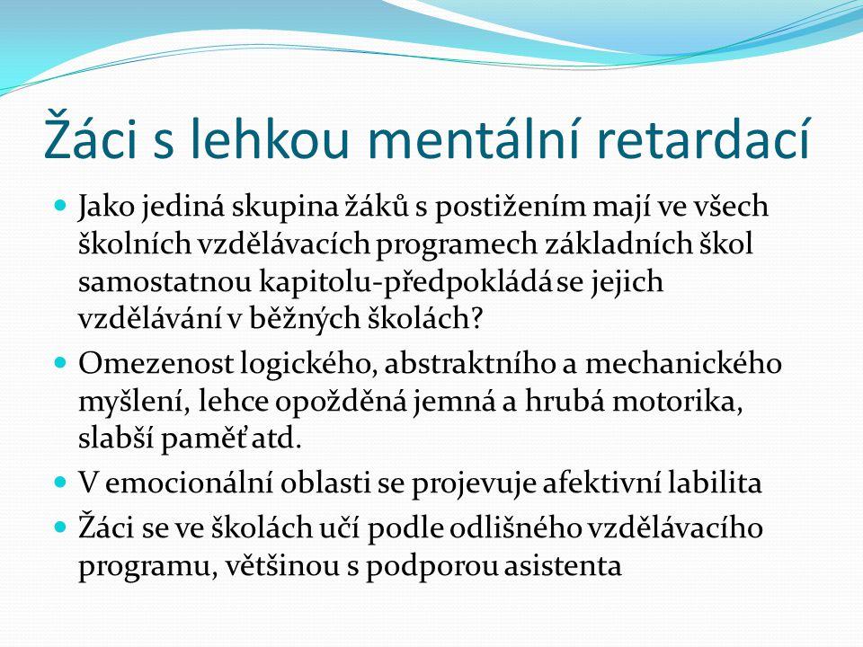 Žáci s lehkou mentální retardací Jako jediná skupina žáků s postižením mají ve všech školních vzdělávacích programech základních škol samostatnou kapitolu-předpokládá se jejich vzdělávání v běžných školách.
