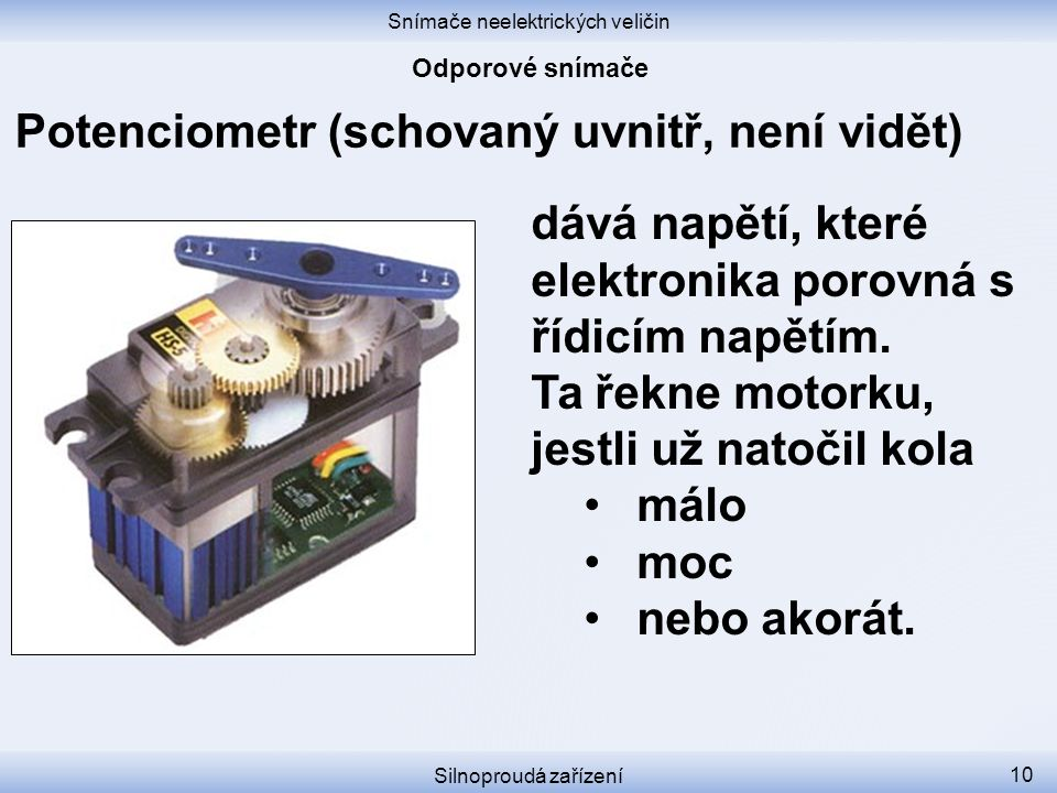 Snímače neelektrických veličin Silnoproudá zařízení 10 Potenciometr (schovaný uvnitř, není vidět) dává napětí, které elektronika porovná s řídicím nap