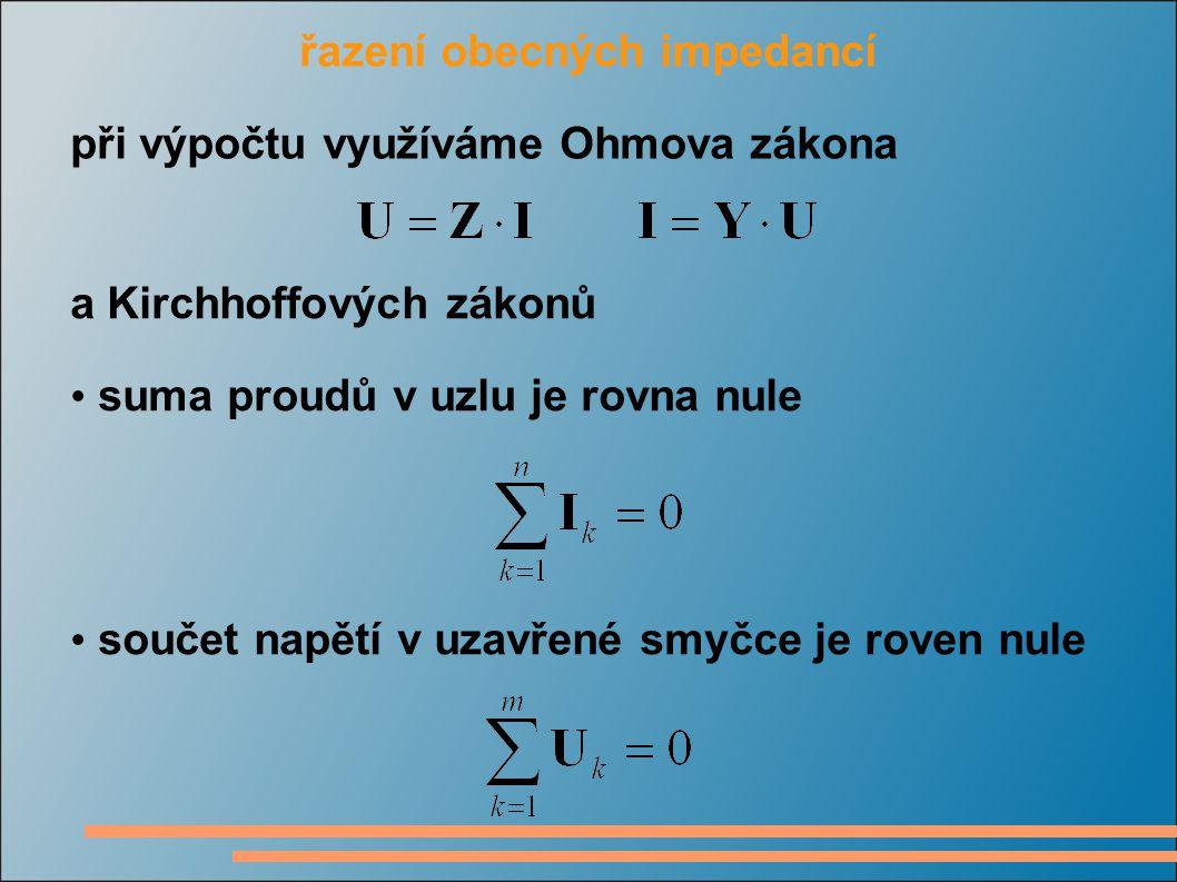 řazení obecných impedancí při výpočtu využíváme Ohmova zákona a Kirchhoffových zákonů suma proudů v uzlu je rovna nule součet napětí v uzavřené smyčce je roven nule