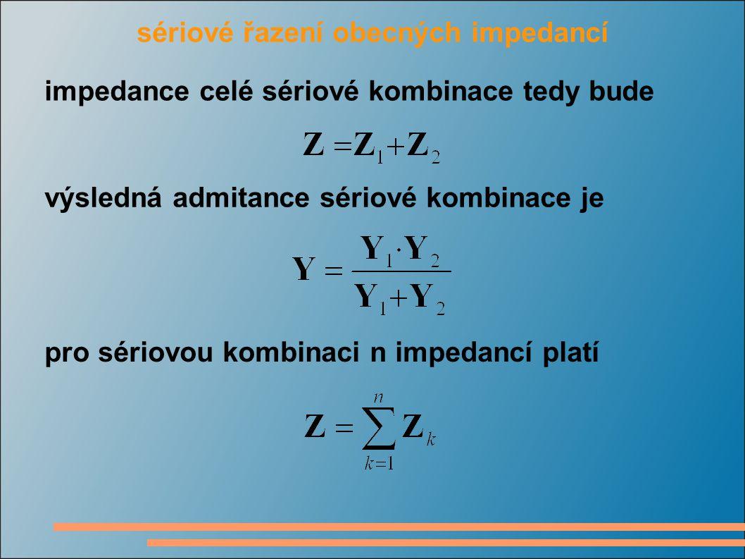 sériové řazení obecných impedancí impedance celé sériové kombinace tedy bude výsledná admitance sériové kombinace je pro sériovou kombinaci n impedancí platí