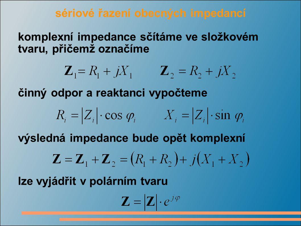 sériové řazení obecných impedancí komplexní impedance sčítáme ve složkovém tvaru, přičemž označíme činný odpor a reaktanci vypočteme výsledná impedance bude opět komplexní lze vyjádřit v polárním tvaru