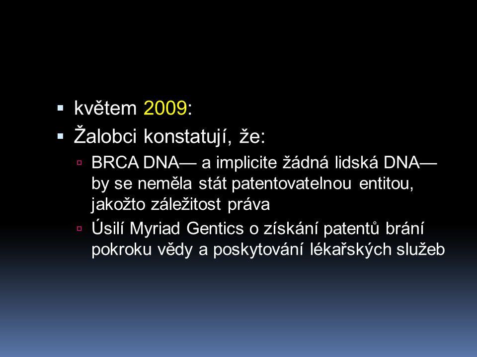  květem 2009:  Žalobci konstatují, že:  BRCA DNA— a implicite žádná lidská DNA— by se neměla stát patentovatelnou entitou, jakožto záležitost práva  Úsilí Myriad Gentics o získání patentů brání pokroku vědy a poskytování lékařských služeb
