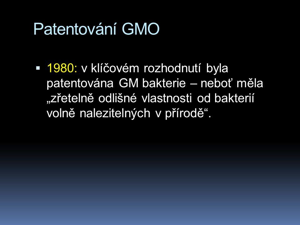 """Patentování GMO  1980: v klíčovém rozhodnutí byla patentována GM bakterie – neboť měla """"zřetelně odlišné vlastnosti od bakterií volně nalezitelných v přírodě ."""