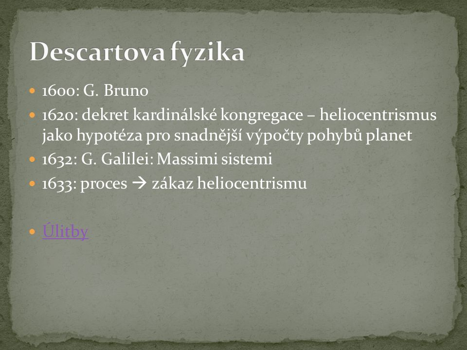 1600: G. Bruno 1620: dekret kardinálské kongregace – heliocentrismus jako hypotéza pro snadnější výpočty pohybů planet 1632: G. Galilei: Massimi siste