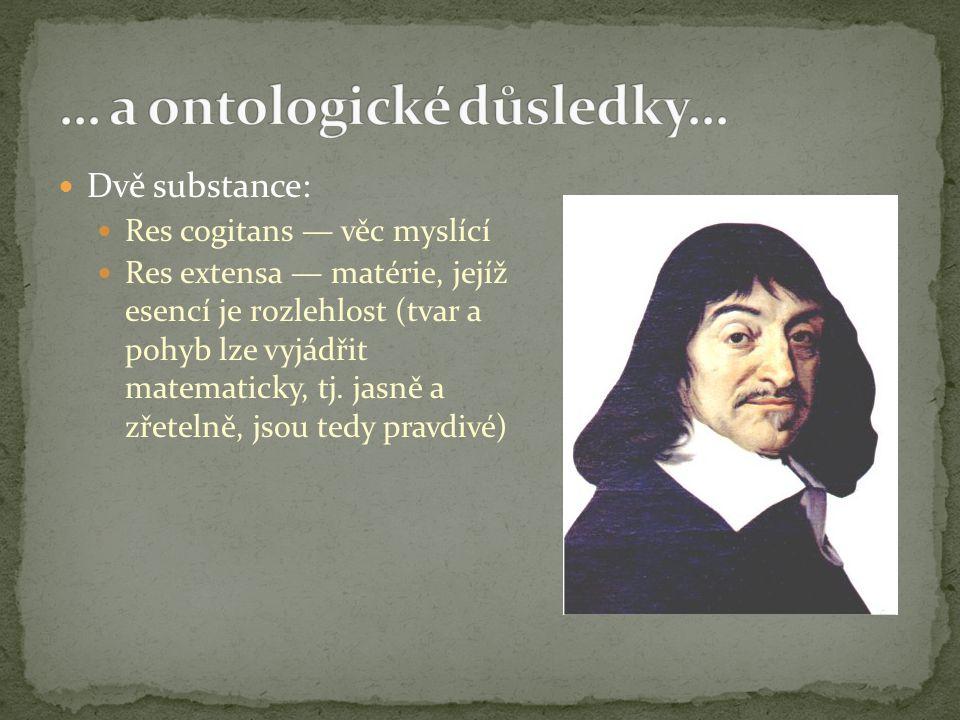 Dvě substance: Res cogitans — věc myslící Res extensa — matérie, jejíž esencí je rozlehlost (tvar a pohyb lze vyjádřit matematicky, tj. jasně a zřetel
