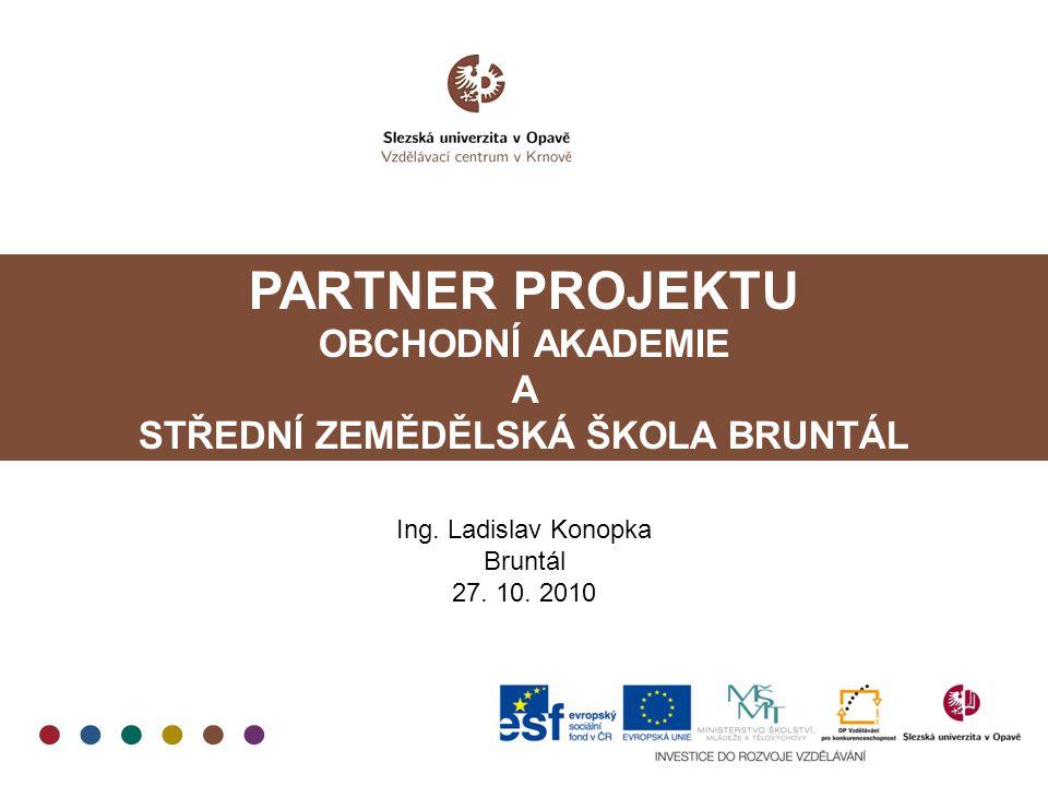 PARTNER PROJEKTU OBCHODNÍ AKADEMIE A STŘEDNÍ ZEMĚDĚLSKÁ ŠKOLA BRUNTÁL Ing. Ladislav Konopka Bruntál 27. 10. 2010