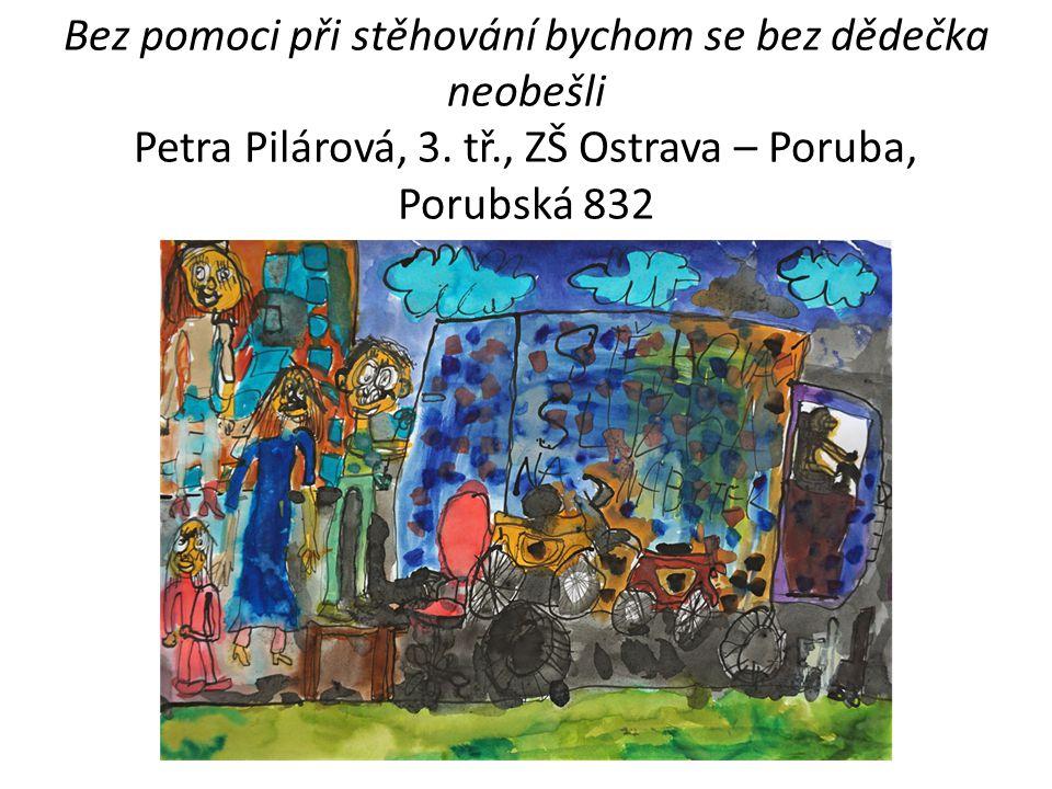 Bez pomoci při stěhování bychom se bez dědečka neobešli Petra Pilárová, 3. tř., ZŠ Ostrava – Poruba, Porubská 832