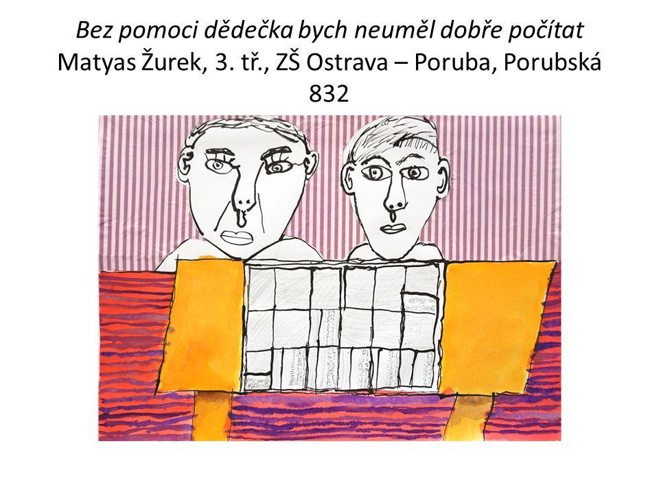 Bez pomoci dědečka bych neuměl dobře počítat Matyas Žurek, 3. tř., ZŠ Ostrava – Poruba, Porubská 832